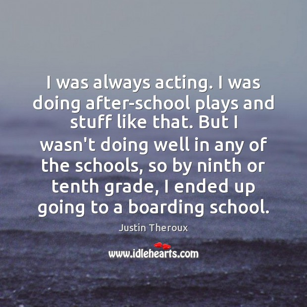 I was always acting. I was doing after-school plays and stuff like Justin Theroux Picture Quote