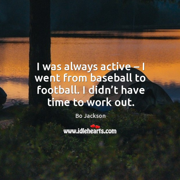 I was always active – I went from baseball to football. I didn't have time to work out. Bo Jackson Picture Quote