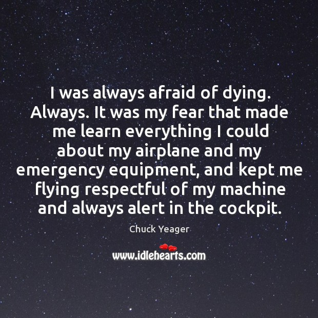 I was always afraid of dying. Always. Chuck Yeager Picture Quote