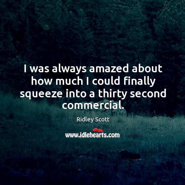 I was always amazed about how much I could finally squeeze into a thirty second commercial. Ridley Scott Picture Quote