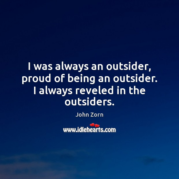 I was always an outsider, proud of being an outsider. I always reveled in the outsiders. Image