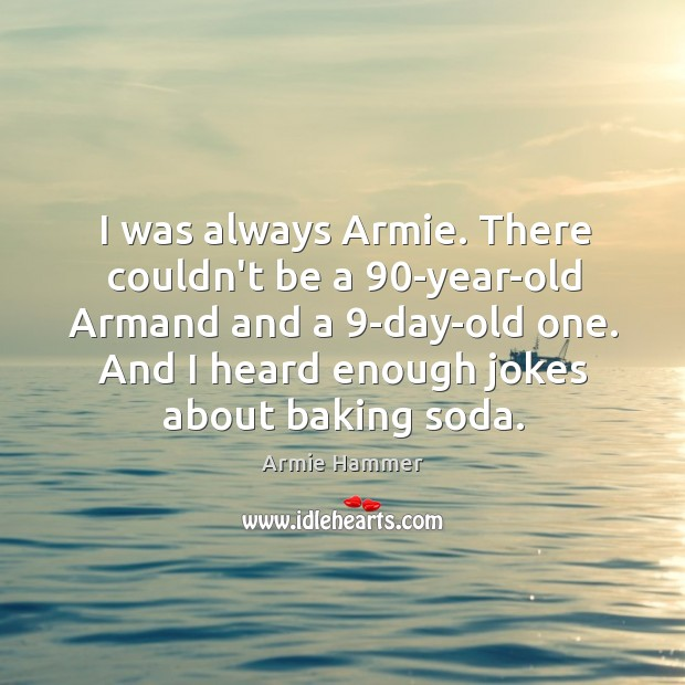 Image, I was always Armie. There couldn't be a 90-year-old Armand and a 9