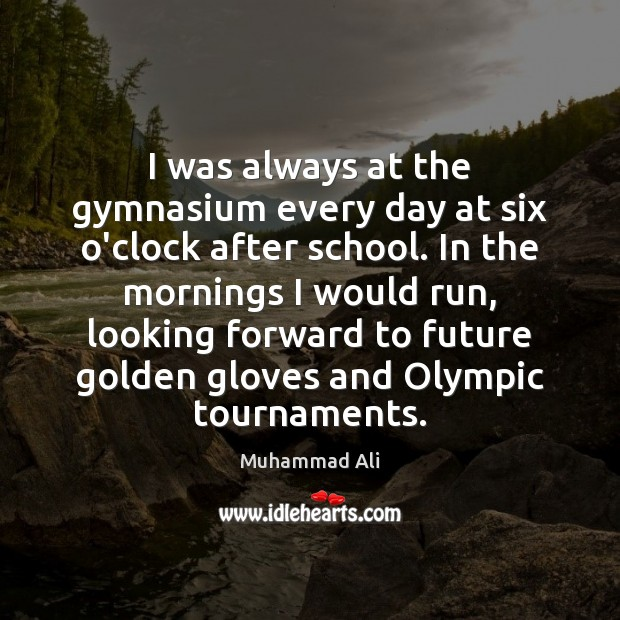 I was always at the gymnasium every day at six o'clock after Muhammad Ali Picture Quote