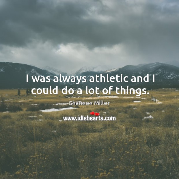 I was always athletic and I could do a lot of things. Shannon Miller Picture Quote