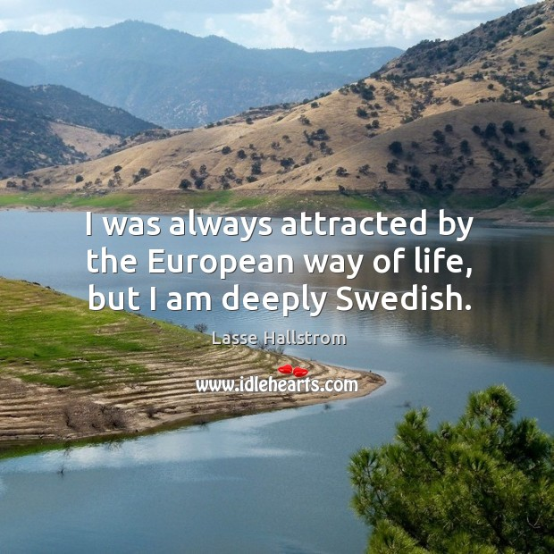 I was always attracted by the european way of life, but I am deeply swedish. Lasse Hallstrom Picture Quote