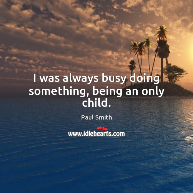 I was always busy doing something, being an only child. Image