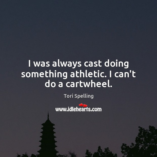 I was always cast doing something athletic. I can't do a cartwheel. Image