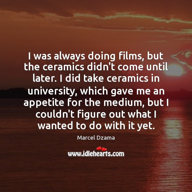 I was always doing films, but the ceramics didn't come until later. Image