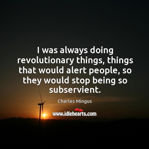 I was always doing revolutionary things, things that would alert people, so Charles Mingus Picture Quote