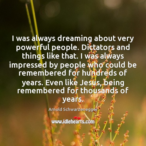 Image, I was always dreaming about very powerful people. Dictators and things like