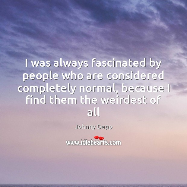 I was always fascinated by people who are considered completely normal, because Image