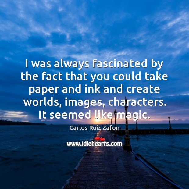 I was always fascinated by the fact that you could take paper Carlos Ruiz Zafon Picture Quote