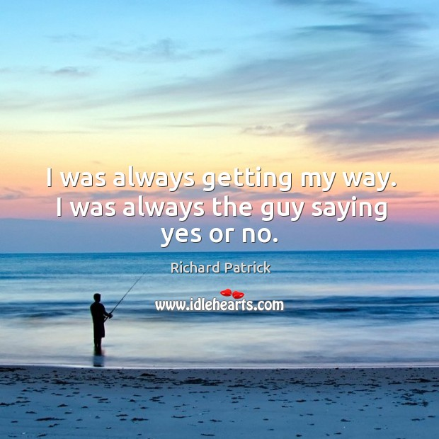 I was always getting my way. I was always the guy saying yes or no. Image