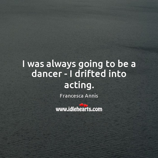I was always going to be a dancer – I drifted into acting. Francesca Annis Picture Quote