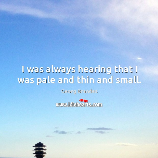 I was always hearing that I was pale and thin and small. Georg Brandes Picture Quote