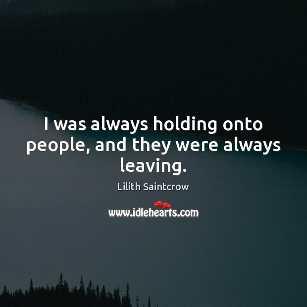 I was always holding onto people, and they were always leaving. Lilith Saintcrow Picture Quote