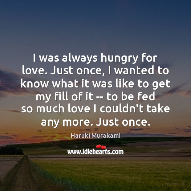 I was always hungry for love. Just once, I wanted to know Haruki Murakami Picture Quote