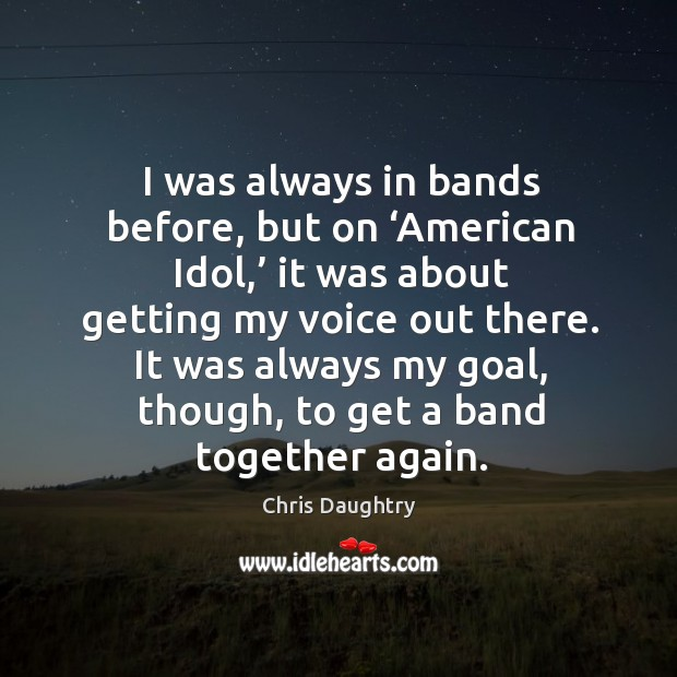 I was always in bands before, but on 'american idol,' it was about getting my voice out there. Image