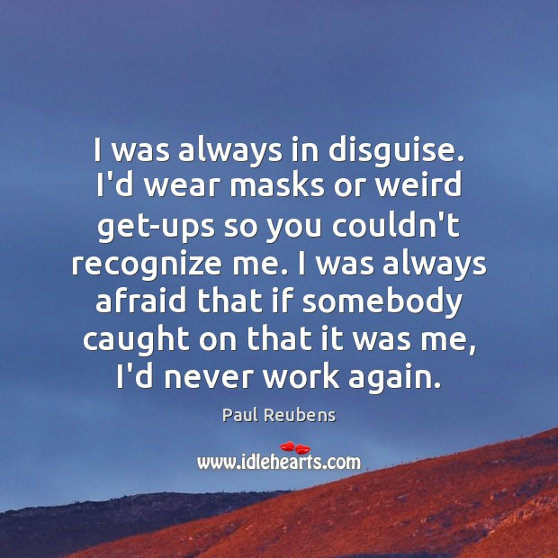 I was always in disguise. I'd wear masks or weird get-ups so Paul Reubens Picture Quote