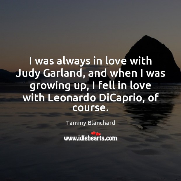 I was always in love with Judy Garland, and when I was Image