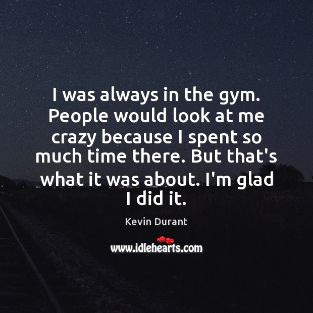I was always in the gym. People would look at me crazy Image