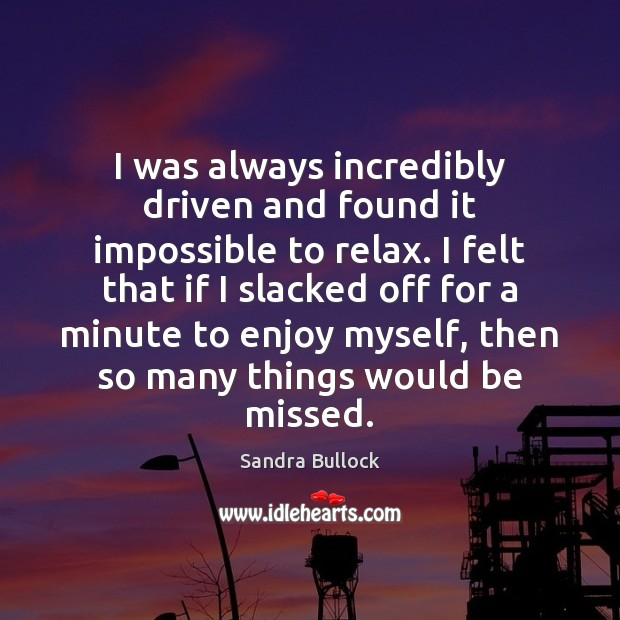 I was always incredibly driven and found it impossible to relax. I Sandra Bullock Picture Quote