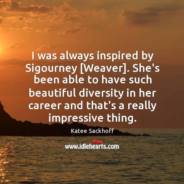 I was always inspired by Sigourney [Weaver]. She's been able to have Image