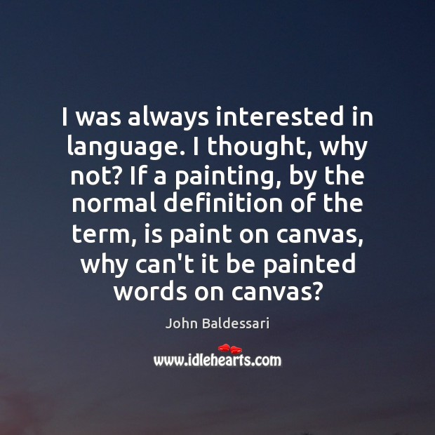 I was always interested in language. I thought, why not? If a John Baldessari Picture Quote
