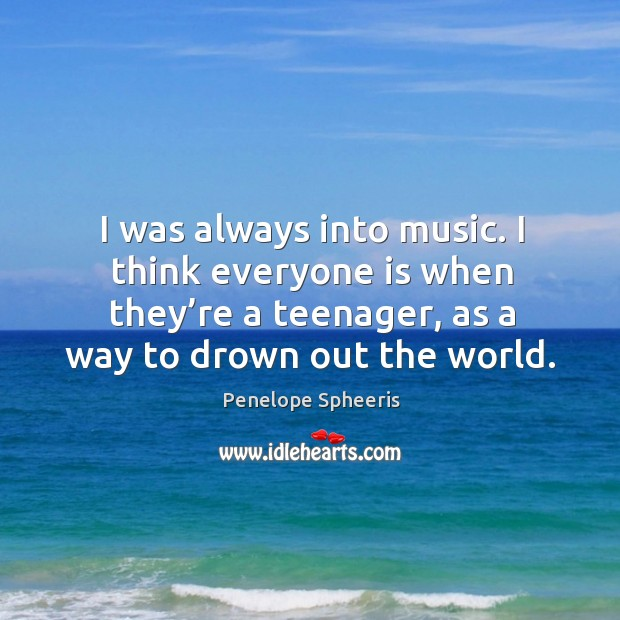 I was always into music. I think everyone is when they're a teenager, as a way to drown out the world. Penelope Spheeris Picture Quote