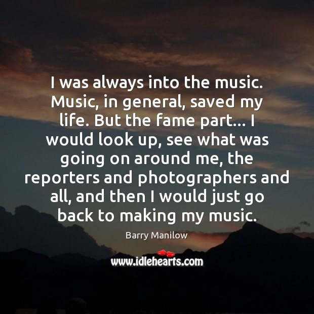 I was always into the music. Music, in general, saved my life. Barry Manilow Picture Quote
