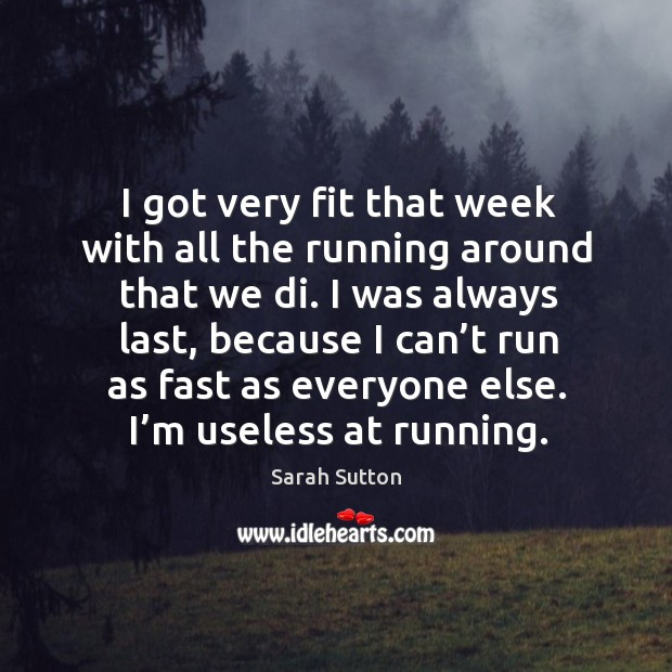 I was always last, because I can't run as fast as everyone else. I'm useless at running. Image