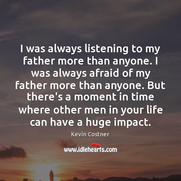 I was always listening to my father more than anyone. I was Kevin Costner Picture Quote