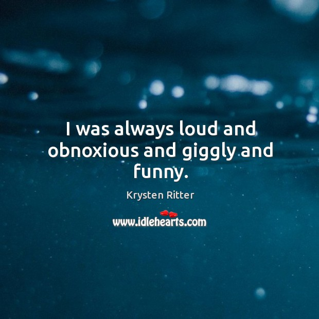 I was always loud and obnoxious and giggly and funny. Image