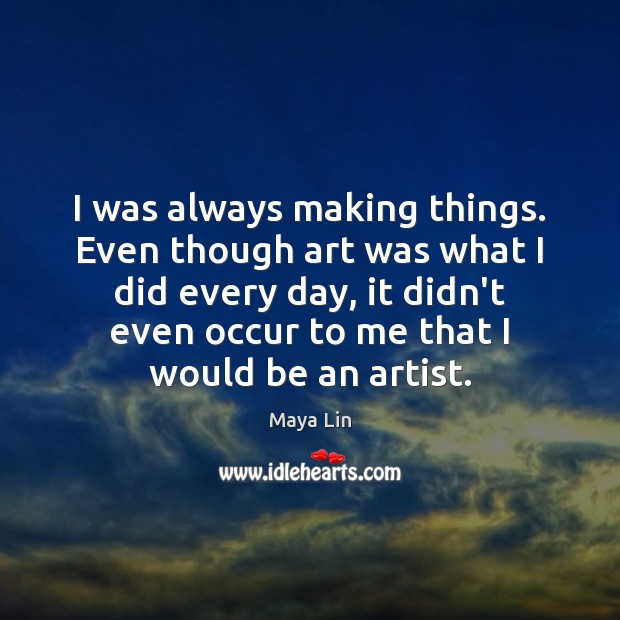 I was always making things. Even though art was what I did Maya Lin Picture Quote