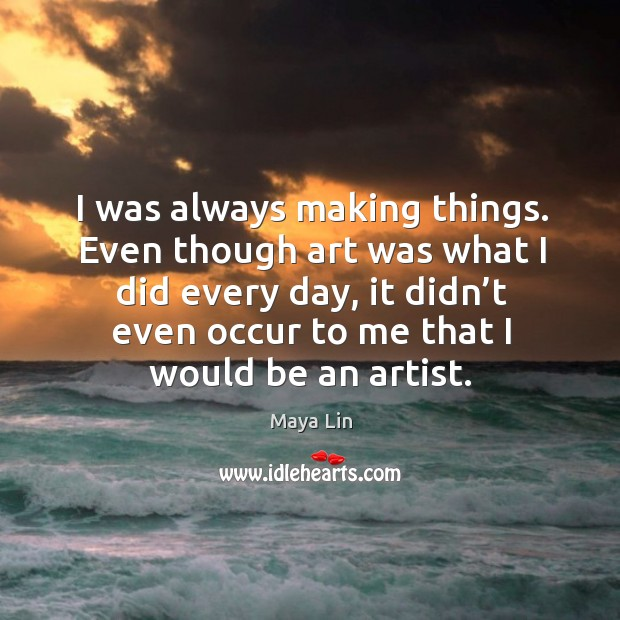 I was always making things. Even though art was what I did every day, it didn't even occur to me that I would be an artist. Maya Lin Picture Quote