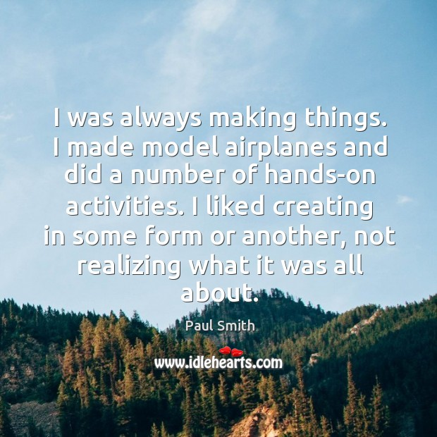 I was always making things. I made model airplanes and did a Image