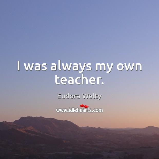 Image, I was always my own teacher.