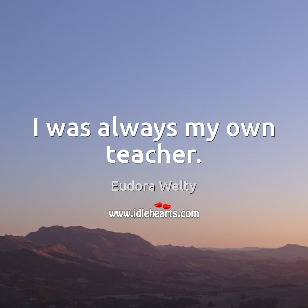 I was always my own teacher. Eudora Welty Picture Quote