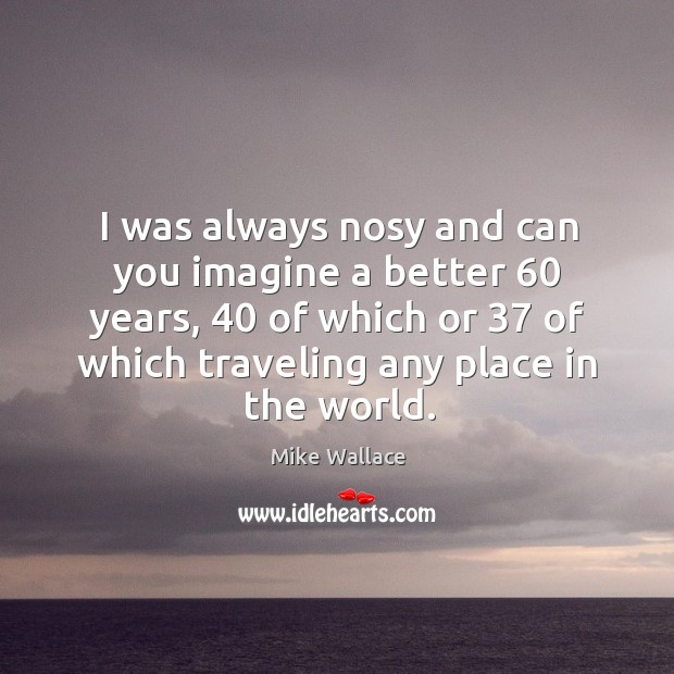 Image, I was always nosy and can you imagine a better 60 years, 40 of which or 37 of which traveling any place in the world.