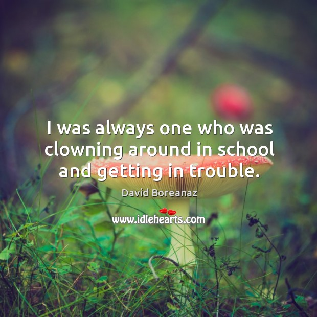 Image, I was always one who was clowning around in school and getting in trouble.