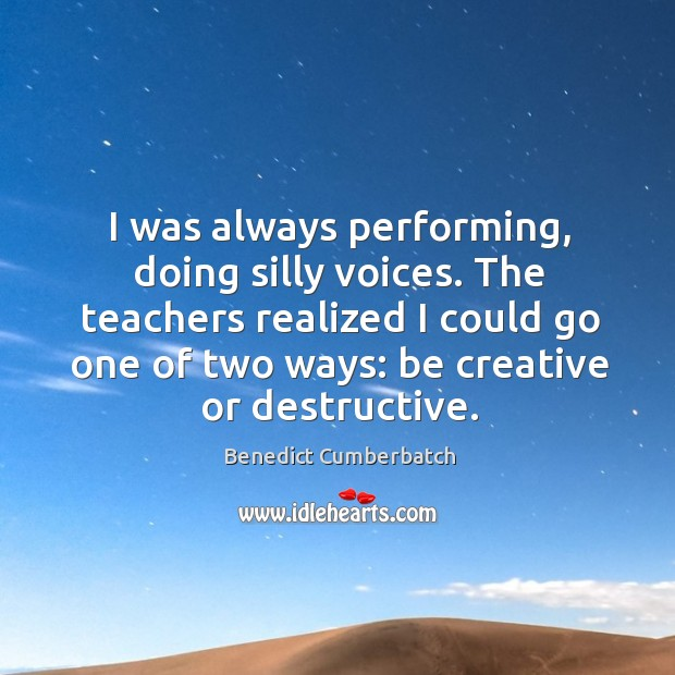 Image, I was always performing, doing silly voices. The teachers realized I could