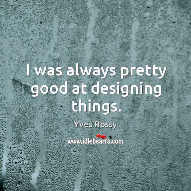 I was always pretty good at designing things. Yves Rossy Picture Quote