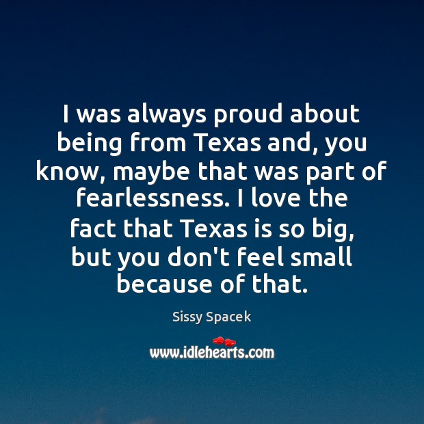 I was always proud about being from Texas and, you know, maybe Sissy Spacek Picture Quote
