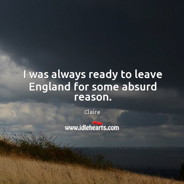 I was always ready to leave england for some absurd reason. Image