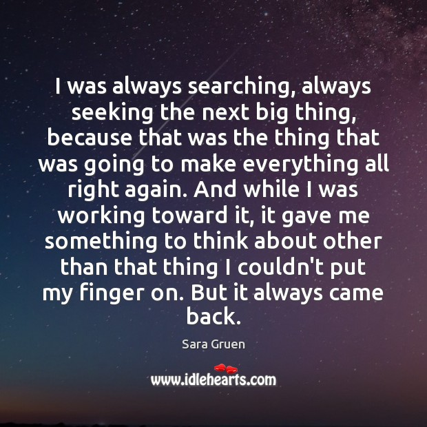 I was always searching, always seeking the next big thing, because that Sara Gruen Picture Quote