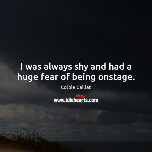 I was always shy and had a huge fear of being onstage. Colbie Caillat Picture Quote
