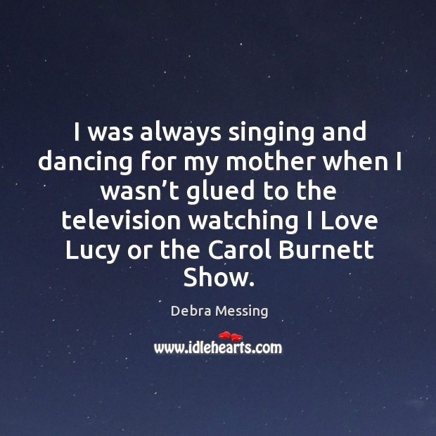 I was always singing and dancing for my mother when I wasn't glued to the Image