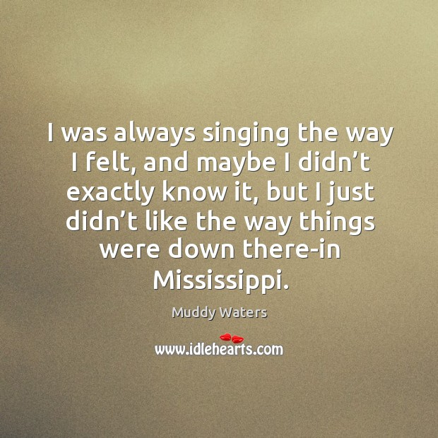 I was always singing the way I felt, and maybe I didn't exactly know it, but I just didn't like Muddy Waters Picture Quote