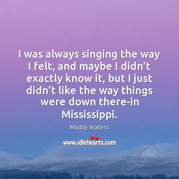 I was always singing the way I felt, and maybe I didn't Muddy Waters Picture Quote