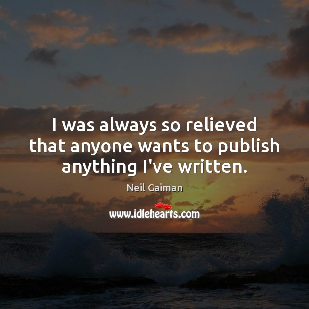 I was always so relieved that anyone wants to publish anything I've written. Image